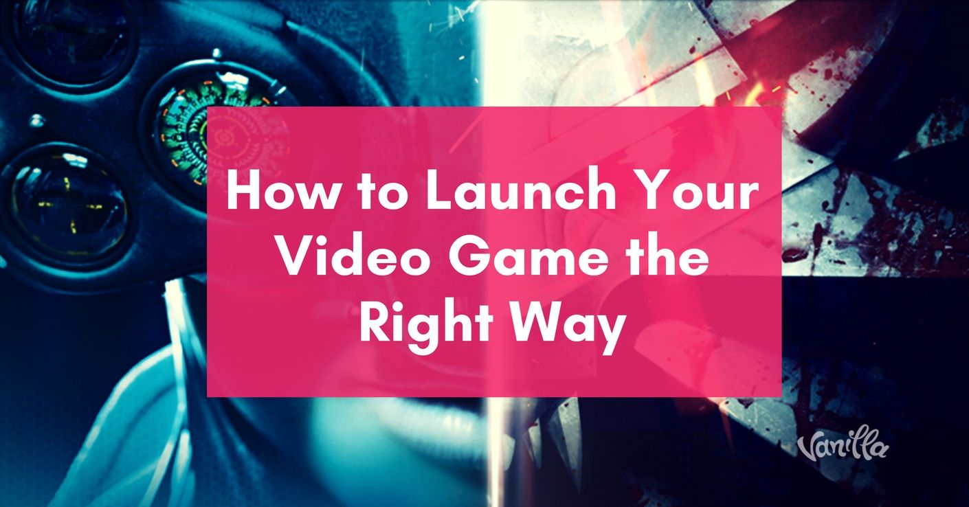 how to launch your video game the right way