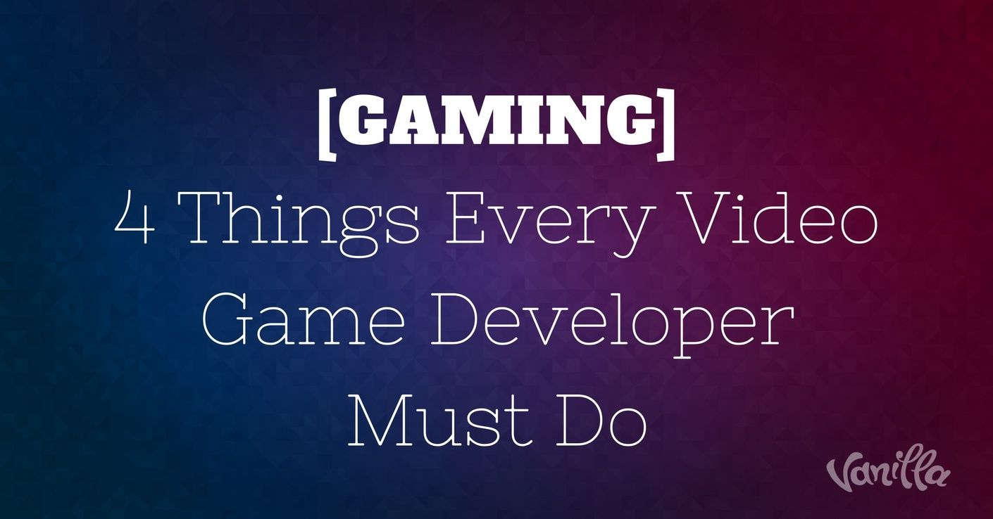 gaming 4 things every video game developer must do