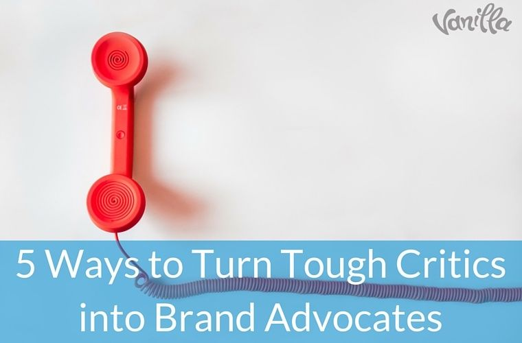 5 Ways to Turn Tough Critics into Brand Advocates