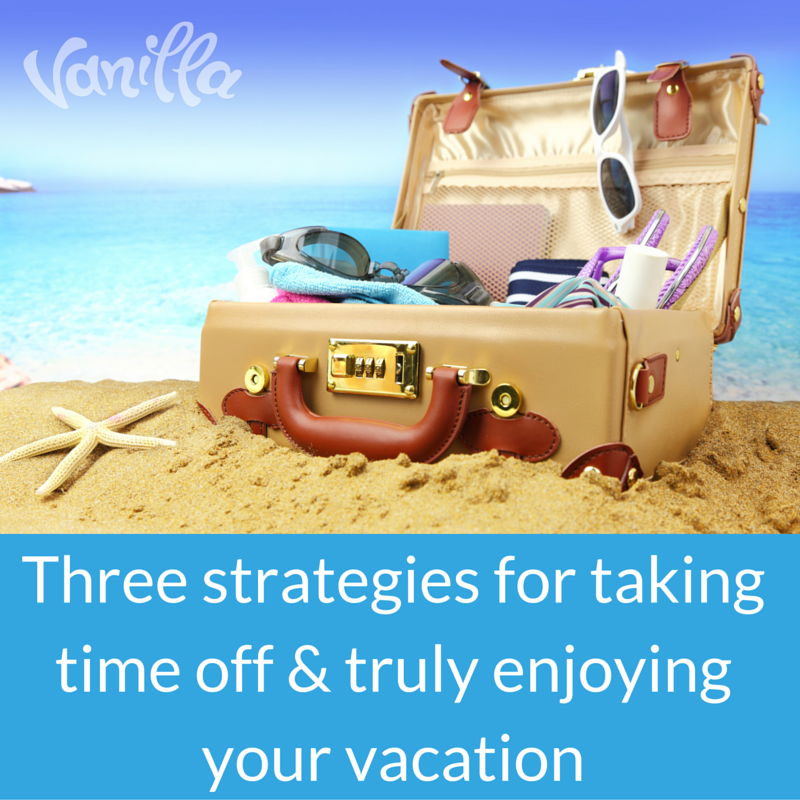 Strategies for taking time off &truly enjoying your vacation