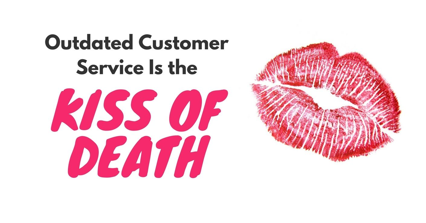 outdated customer service is kiss of death