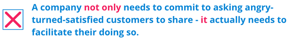 A company not only needs to commit to asking angry-turned-satisfied customers to share - it actually needs to facilitate their doing so.