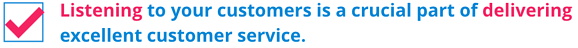 Listening to your customers is a crucial part of delivering excellent customer service.