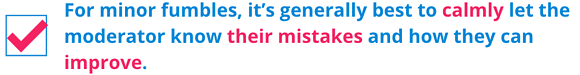 For minor fumbles, it's generally best to calmly let the moderator know their mistakes and how they can improve.