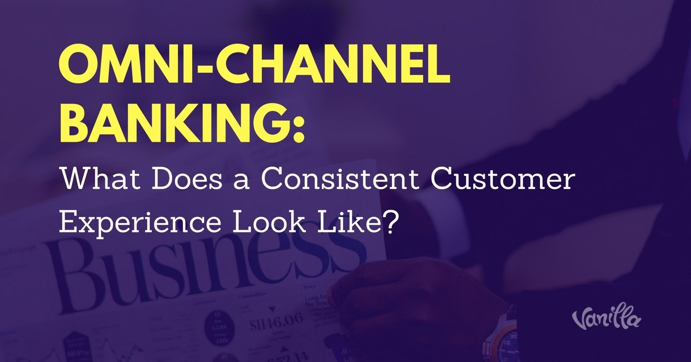 [Finance] Omni-Channel Banking: What Does a Consistent Customer Experience Look Like?