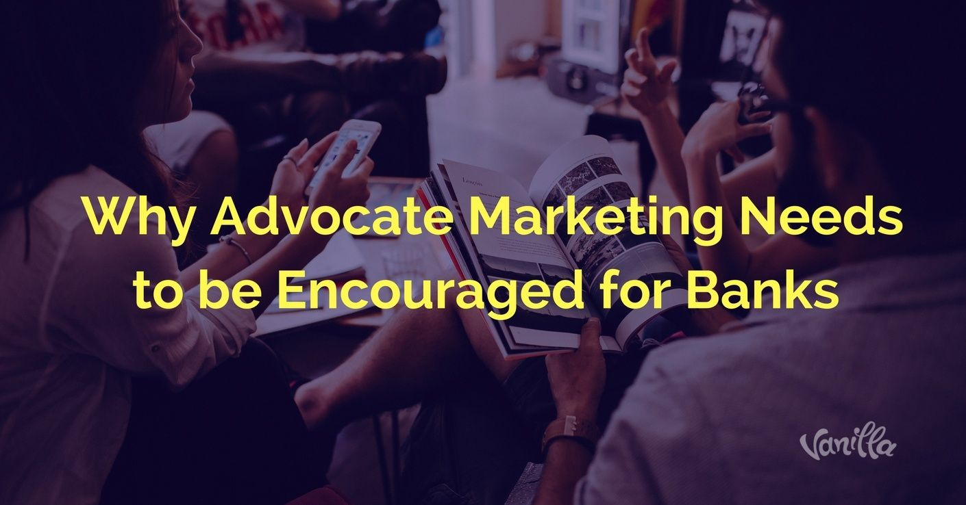 [Finance] Why Advocate Marketing Needs to be Encouraged for Banks