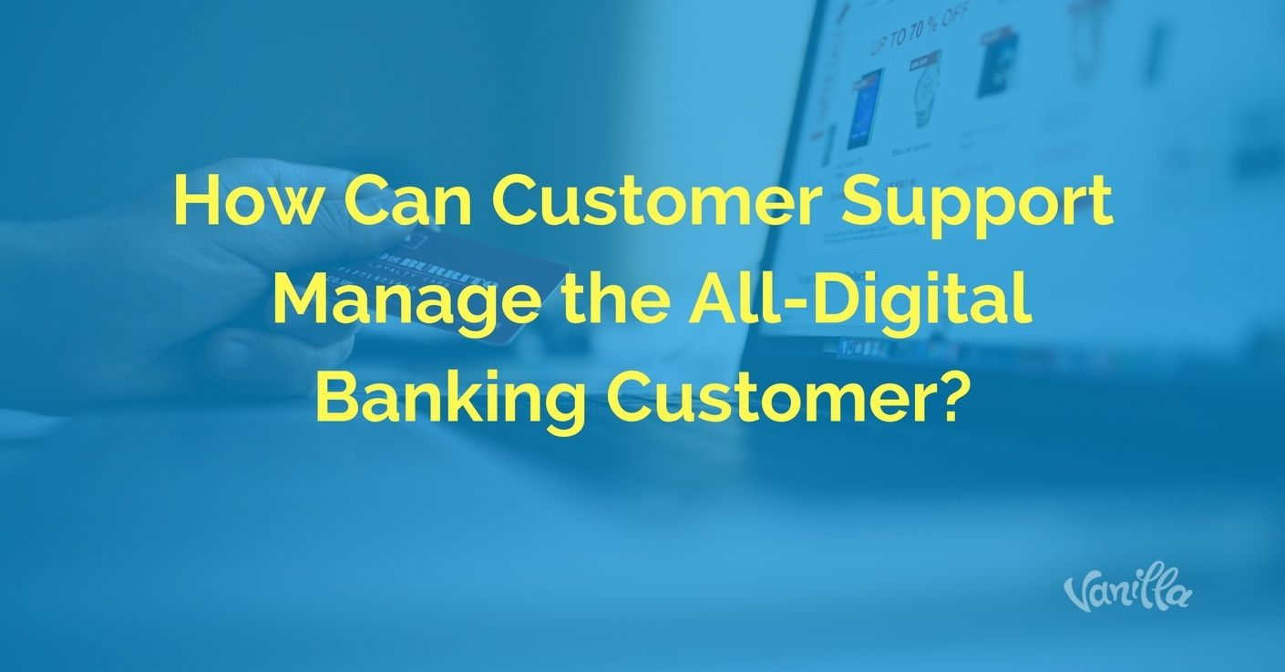 [Finance] How Can Customer Support Manage the All-Digital Banking Customer?