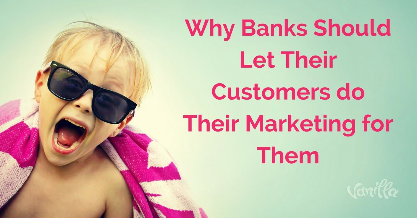 [Finance] Why Banks Should Let Their Customers do Their Marketing for Them