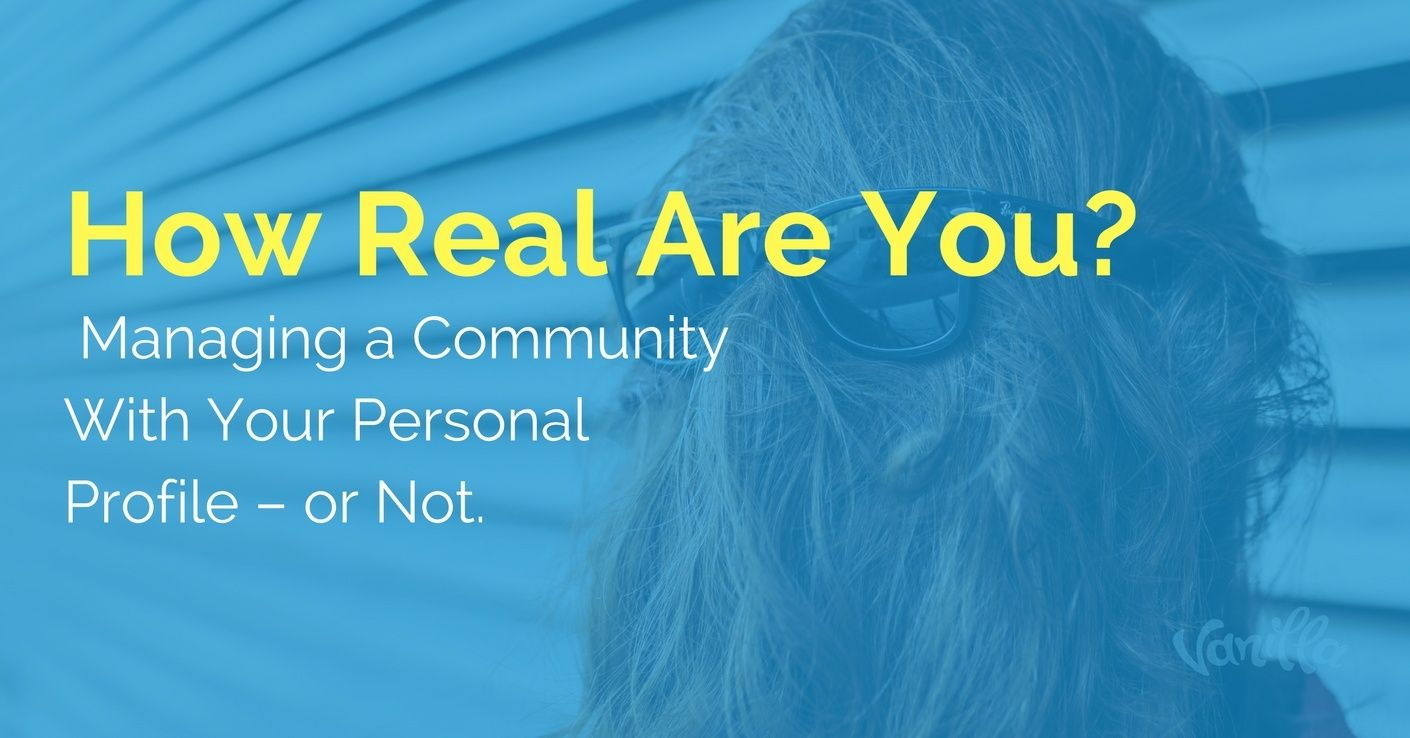 [Community] How Real Are You? Managing a Community With Your Personal Profile – or Not.