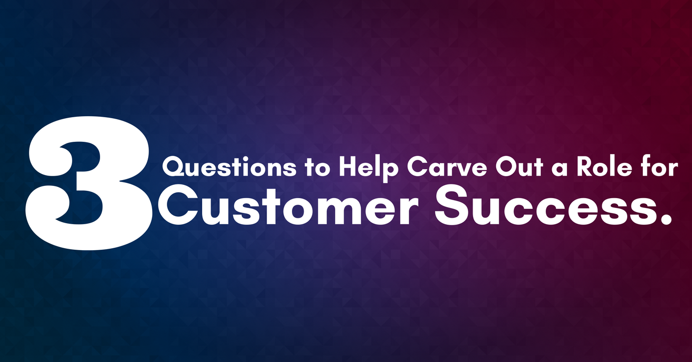 3 Questions to Help You Carve out a Role for Customer Success
