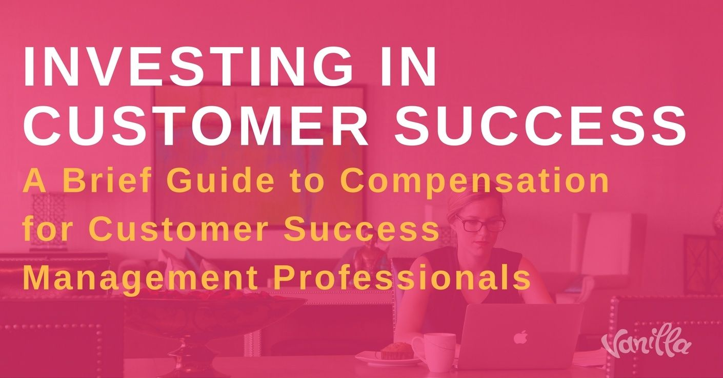 Investing in Customer Success: A Brief Guide to Compensation for Customer Success Management Professionals