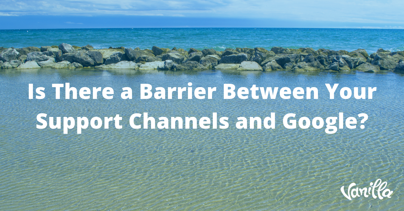 Is There a Barrier Between Your Support Channels and Google?