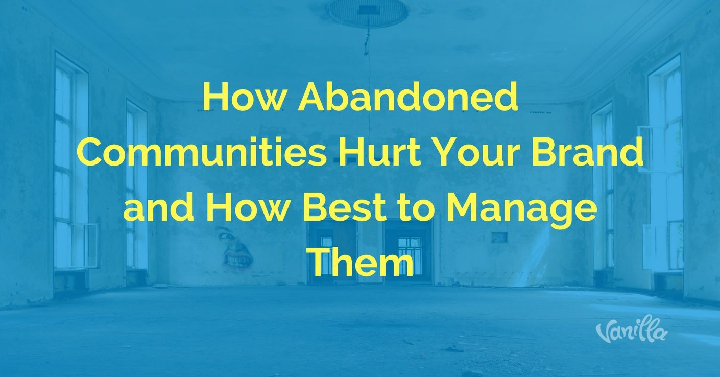 [Community] How Abandoned Communities Hurt Your Brand and How Best to Manage Them