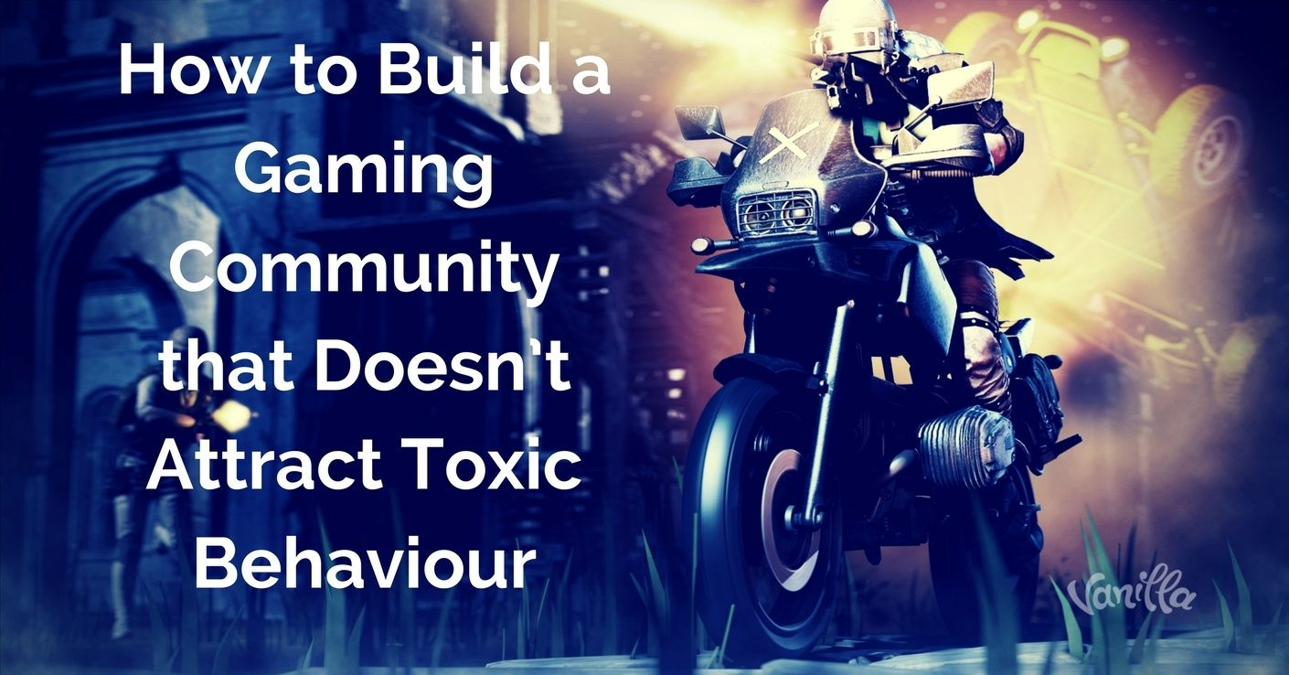 [Gaming] How to Build a Gaming Community that Doesn't Attract Toxic Behaviour