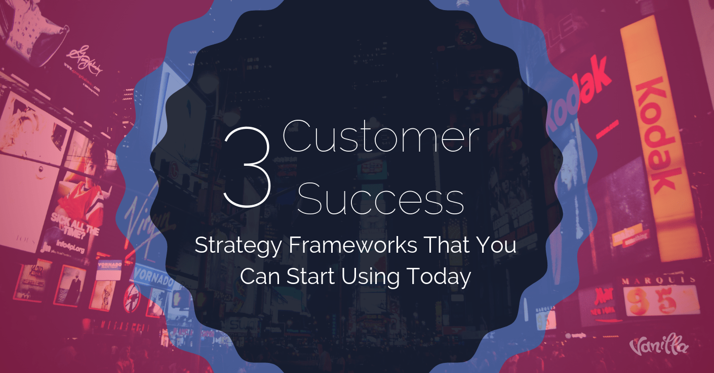 Three Customer Success Strategy Frameworks You Can Start Using Today